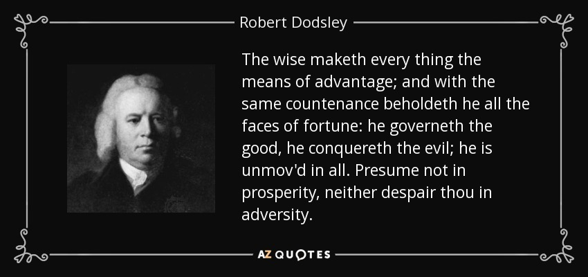 The wise maketh every thing the means of advantage; and with the same countenance beholdeth he all the faces of fortune: he governeth the good, he conquereth the evil; he is unmov'd in all. Presume not in prosperity, neither despair thou in adversity. - Robert Dodsley