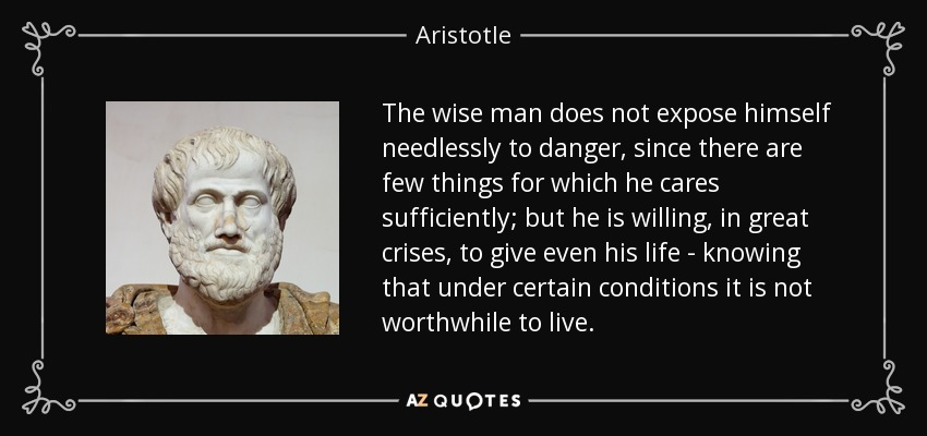 The wise man does not expose himself needlessly to danger, since there are few things for which he cares sufficiently; but he is willing, in great crises, to give even his life - knowing that under certain conditions it is not worthwhile to live. - Aristotle