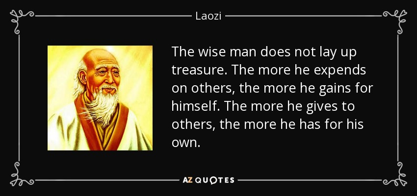 The wise man does not lay up treasure. The more he expends on others, the more he gains for himself. The more he gives to others, the more he has for his own. - Laozi