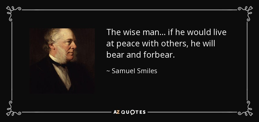 The wise man... if he would live at peace with others, he will bear and forbear. - Samuel Smiles