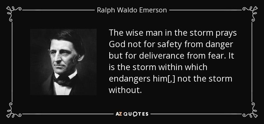 The wise man in the storm prays God not for safety from danger but for deliverance from fear. It is the storm within which endangers him[,] not the storm without. - Ralph Waldo Emerson