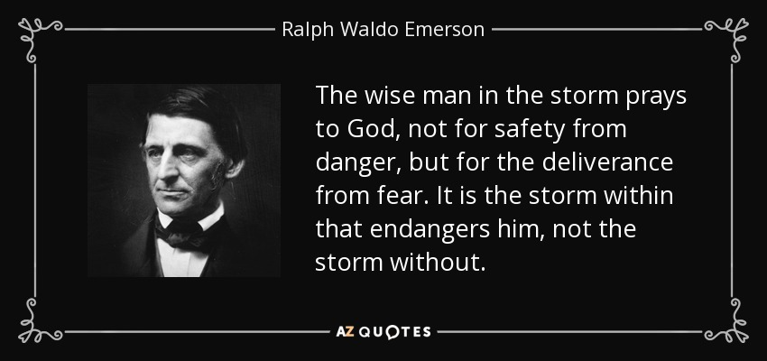 The wise man in the storm prays to God, not for safety from danger, but for the deliverance from fear. It is the storm within that endangers him, not the storm without. - Ralph Waldo Emerson