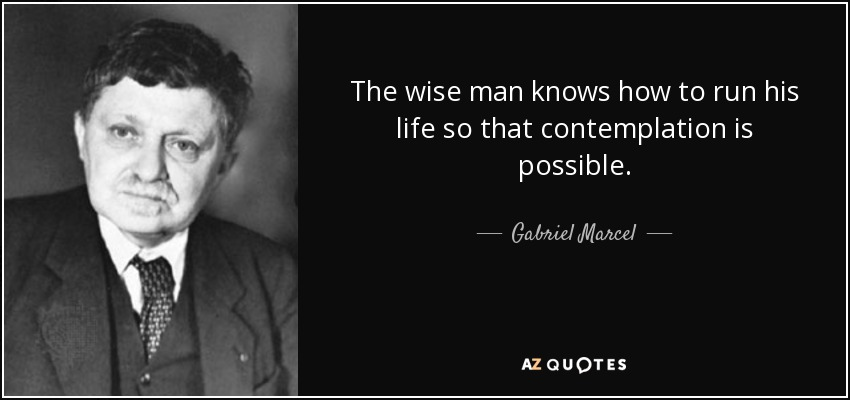 The wise man knows how to run his life so that contemplation is possible. - Gabriel Marcel
