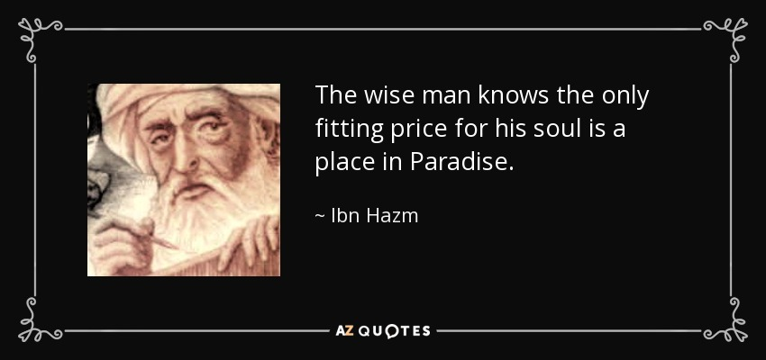 The wise man knows the only fitting price for his soul is a place in Paradise. - Ibn Hazm