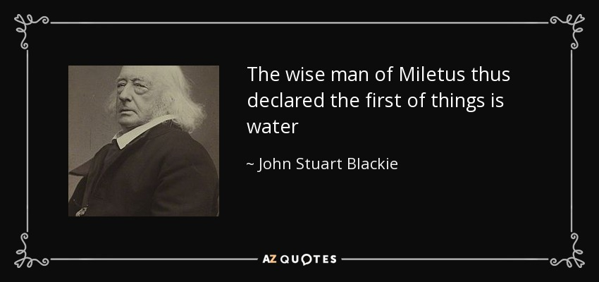 The wise man of Miletus thus declared the first of things is water - John Stuart Blackie