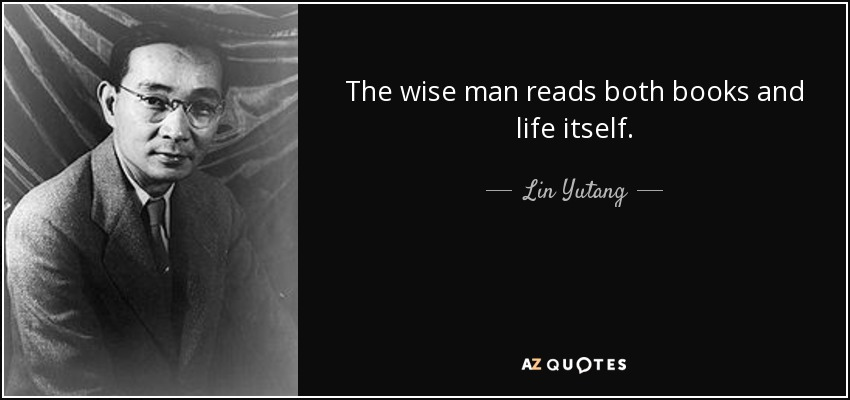 The wise man reads both books and life itself. - Lin Yutang