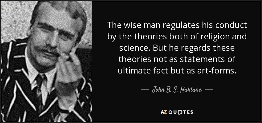 The wise man regulates his conduct by the theories both of religion and science. But he regards these theories not as statements of ultimate fact but as art-forms. - John B. S. Haldane