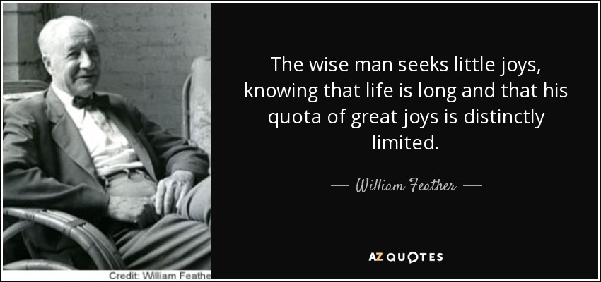 The wise man seeks little joys, knowing that life is long and that his quota of great joys is distinctly limited. - William Feather