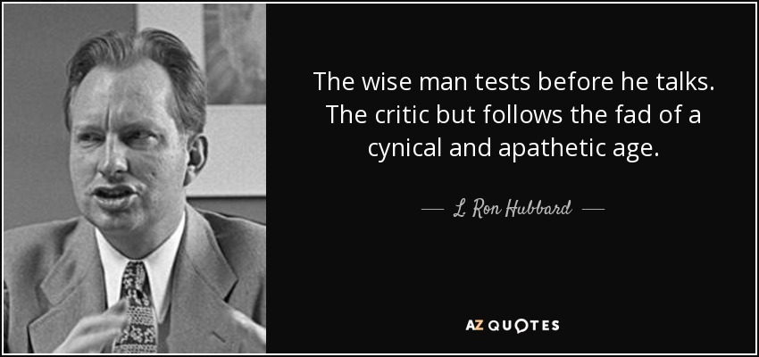 The wise man tests before he talks. The critic but follows the fad of a cynical and apathetic age. - L. Ron Hubbard