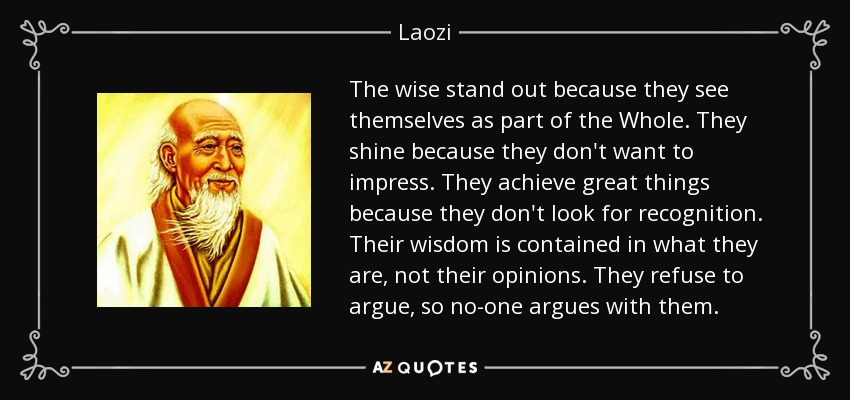 The wise stand out because they see themselves as part of the Whole. They shine because they don't want to impress. They achieve great things because they don't look for recognition. Their wisdom is contained in what they are, not their opinions. They refuse to argue, so no-one argues with them. - Laozi