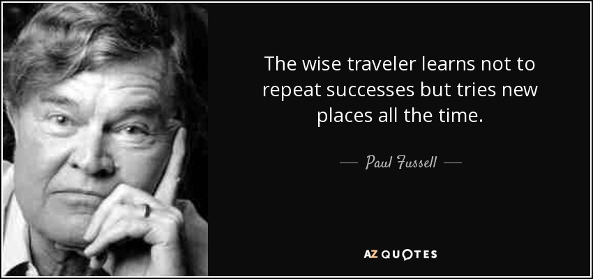 The wise traveler learns not to repeat successes but tries new places all the time. - Paul Fussell