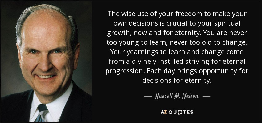 The wise use of your freedom to make your own decisions is crucial to your spiritual growth, now and for eternity. You are never too young to learn, never too old to change. Your yearnings to learn and change come from a divinely instilled striving for eternal progression. Each day brings opportunity for decisions for eternity. - Russell M. Nelson