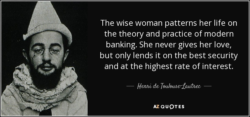 The wise woman patterns her life on the theory and practice of modern banking. She never gives her love, but only lends it on the best security and at the highest rate of interest. - Henri de Toulouse-Lautrec