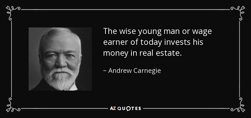 The wise young man or wage earner of today invests his money in real estate. - Andrew Carnegie