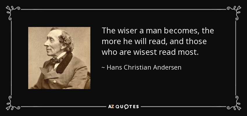 The wiser a man becomes, the more he will read, and those who are wisest read most. - Hans Christian Andersen