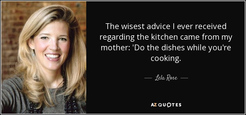 The wisest advice I ever received regarding the kitchen came from my mother: 'Do the dishes while you're cooking. - Lela Rose