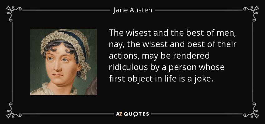 The wisest and the best of men, nay, the wisest and best of their actions, may be rendered ridiculous by a person whose first object in life is a joke. - Jane Austen