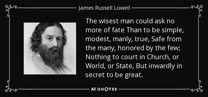 The wisest man could ask no more of fate Than to be simple, modest, manly, true, Safe from the many, honored by the few; Nothing to court in Church, or World, or State, But inwardly in secret to be great. - James Russell Lowell
