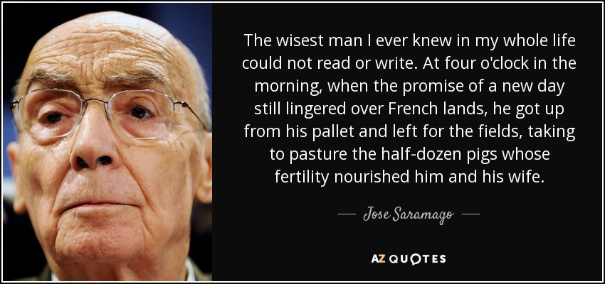 The wisest man I ever knew in my whole life could not read or write. At four o'clock in the morning, when the promise of a new day still lingered over French lands, he got up from his pallet and left for the fields, taking to pasture the half-dozen pigs whose fertility nourished him and his wife. - Jose Saramago