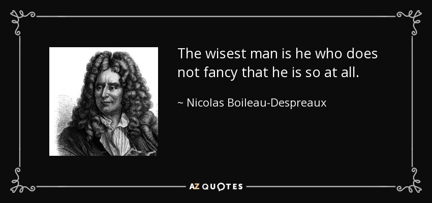 The wisest man is he who does not fancy that he is so at all. - Nicolas Boileau-Despreaux