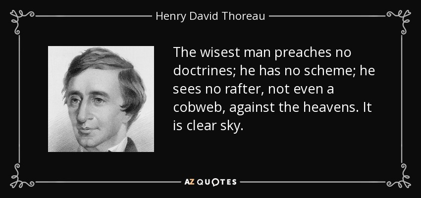The wisest man preaches no doctrines; he has no scheme; he sees no rafter, not even a cobweb, against the heavens. It is clear sky. - Henry David Thoreau