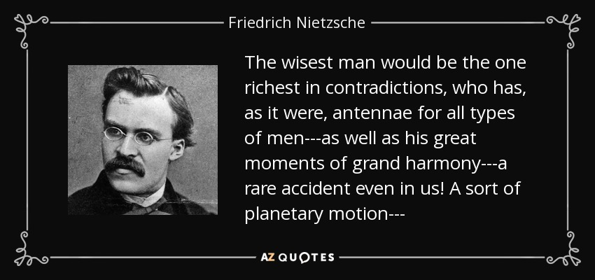 The wisest man would be the one richest in contradictions, who has, as it were, antennae for all types of men---as well as his great moments of grand harmony---a rare accident even in us! A sort of planetary motion--- - Friedrich Nietzsche