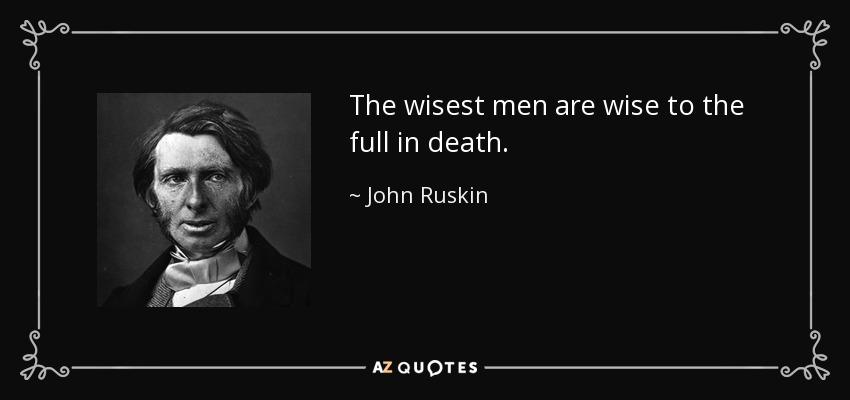 The wisest men are wise to the full in death. - John Ruskin
