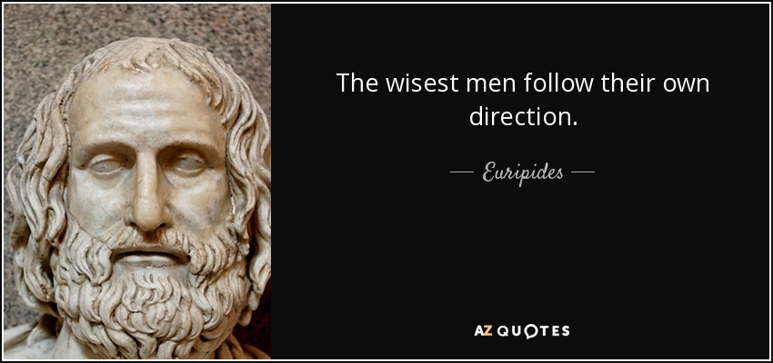 The wisest men follow their own direction. - Euripides