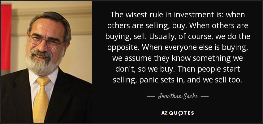 The wisest rule in investment is: when others are selling, buy. When others are buying, sell. Usually, of course, we do the opposite. When everyone else is buying, we assume they know something we don't, so we buy. Then people start selling, panic sets in, and we sell too. - Jonathan Sacks