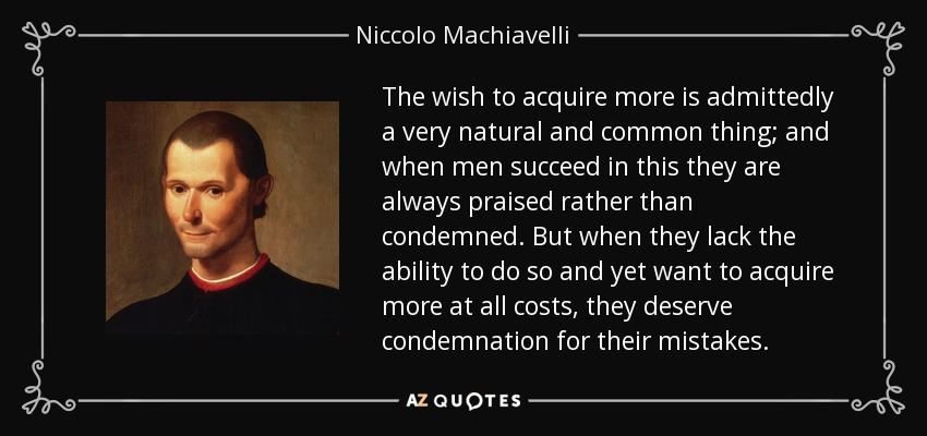 The wish to acquire more is admittedly a very natural and common thing; and when men succeed in this they are always praised rather than condemned. But when they lack the ability to do so and yet want to acquire more at all costs, they deserve condemnation for their mistakes. - Niccolo Machiavelli
