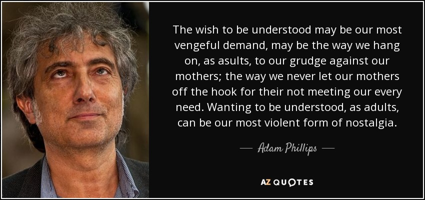 The wish to be understood may be our most vengeful demand, may be the way we hang on, as asults, to our grudge against our mothers; the way we never let our mothers off the hook for their not meeting our every need. Wanting to be understood, as adults, can be our most violent form of nostalgia. - Adam Phillips