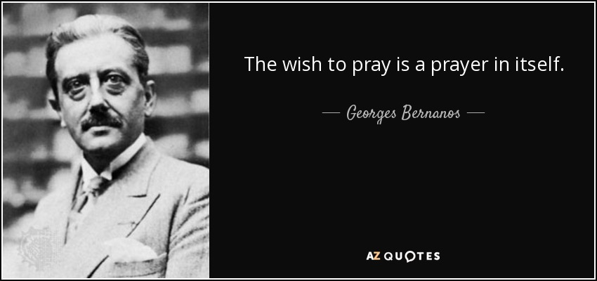 The wish to pray is a prayer in itself. - Georges Bernanos