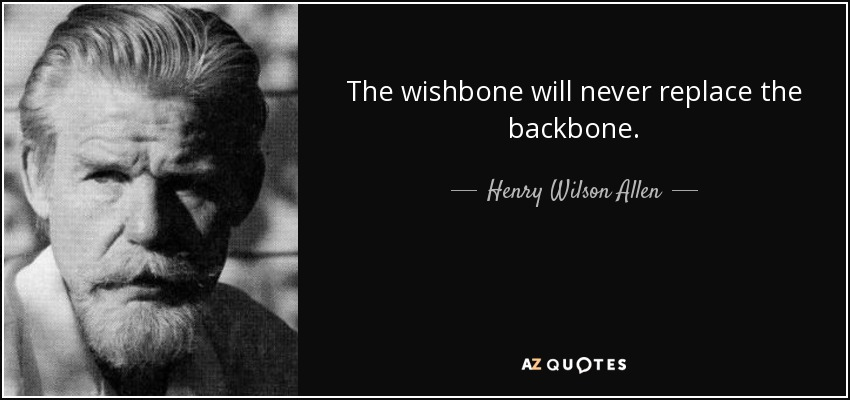 The wishbone will never replace the backbone. - Henry Wilson Allen