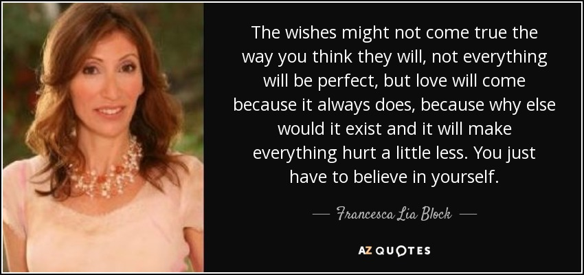 The wishes might not come true the way you think they will, not everything will be perfect, but love will come because it always does, because why else would it exist and it will make everything hurt a little less. You just have to believe in yourself. - Francesca Lia Block