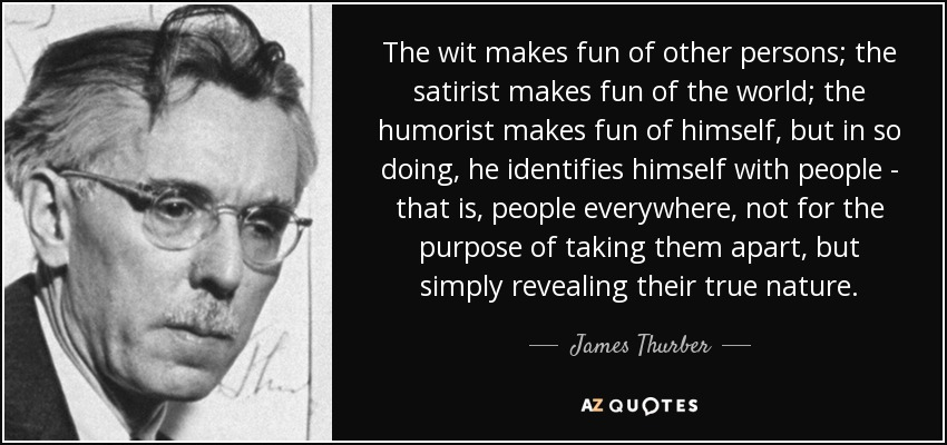 The wit makes fun of other persons; the satirist makes fun of the world; the humorist makes fun of himself, but in so doing, he identifies himself with people - that is, people everywhere, not for the purpose of taking them apart, but simply revealing their true nature. - James Thurber