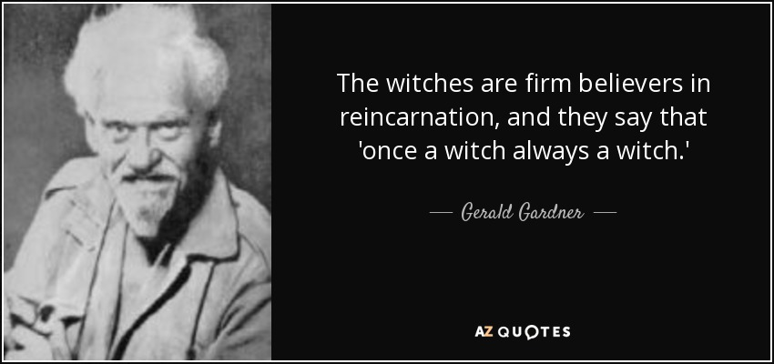 The witches are firm believers in reincarnation, and they say that 'once a witch always a witch.' - Gerald Gardner