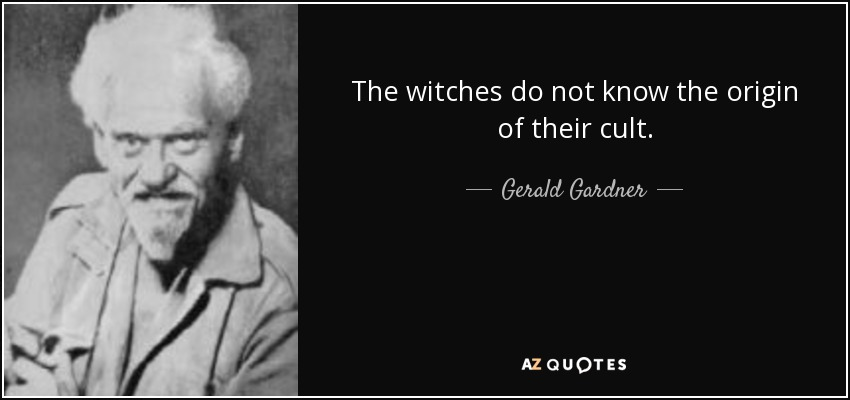 The witches do not know the origin of their cult. - Gerald Gardner