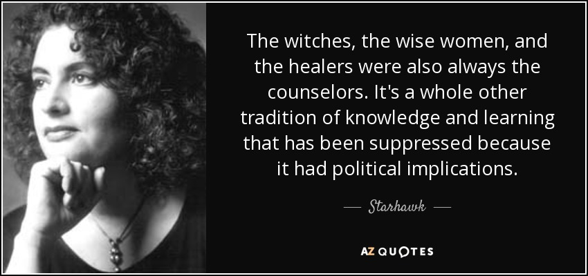 The witches, the wise women, and the healers were also always the counselors. It's a whole other tradition of knowledge and learning that has been suppressed because it had political implications. - Starhawk