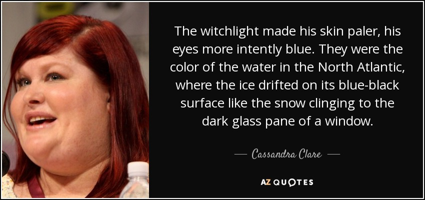 The witchlight made his skin paler, his eyes more intently blue. They were the color of the water in the North Atlantic, where the ice drifted on its blue-black surface like the snow clinging to the dark glass pane of a window. - Cassandra Clare