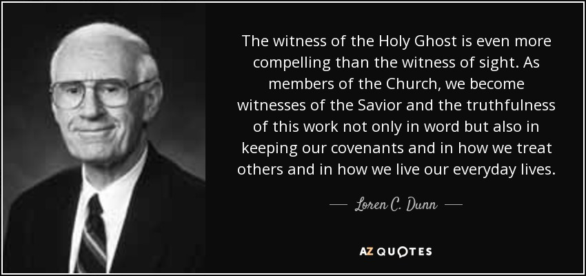 The witness of the Holy Ghost is even more compelling than the witness of sight. As members of the Church, we become witnesses of the Savior and the truthfulness of this work not only in word but also in keeping our covenants and in how we treat others and in how we live our everyday lives. - Loren C. Dunn