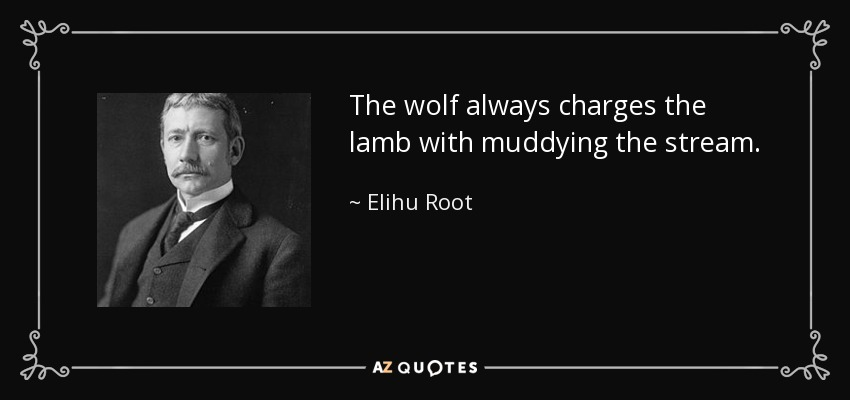 The wolf always charges the lamb with muddying the stream. - Elihu Root