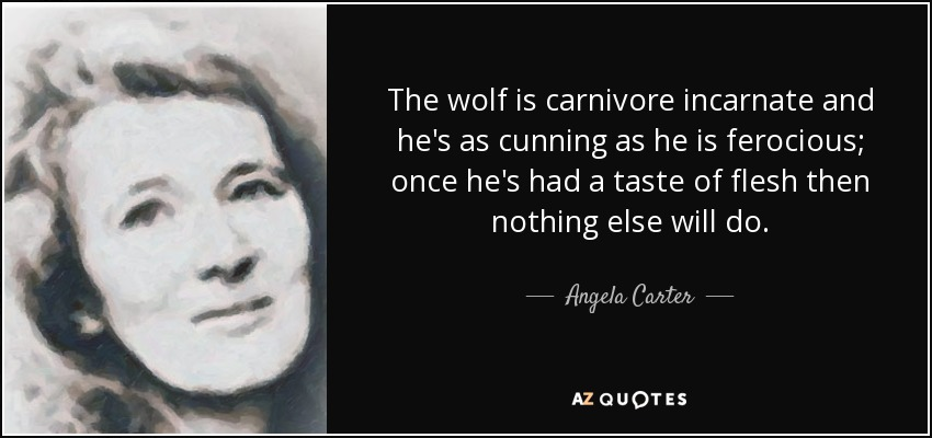 The wolf is carnivore incarnate and he's as cunning as he is ferocious; once he's had a taste of flesh then nothing else will do. - Angela Carter