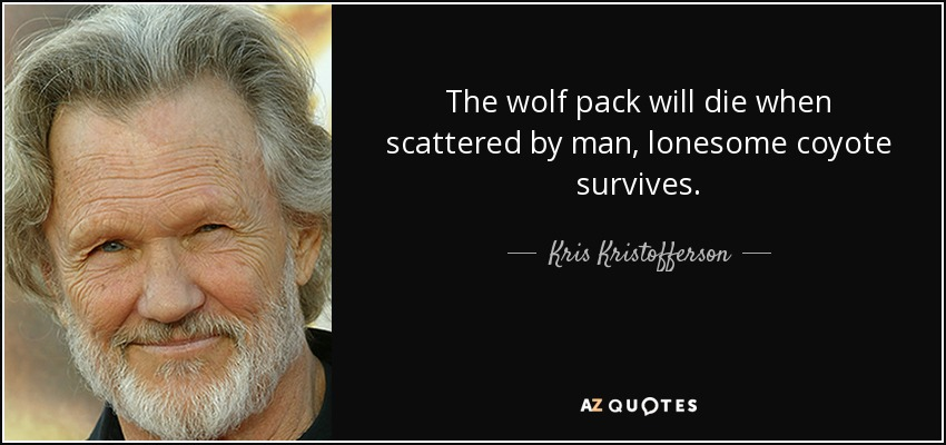 The wolf pack will die when scattered by man, lonesome coyote survives. - Kris Kristofferson