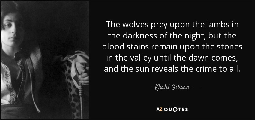 The wolves prey upon the lambs in the darkness of the night, but the blood stains remain upon the stones in the valley until the dawn comes, and the sun reveals the crime to all. - Khalil Gibran
