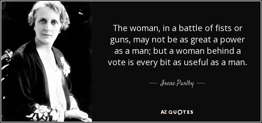 The woman, in a battle of fists or guns, may not be as great a power as a man; but a woman behind a vote is every bit as useful as a man. - Irene Parlby