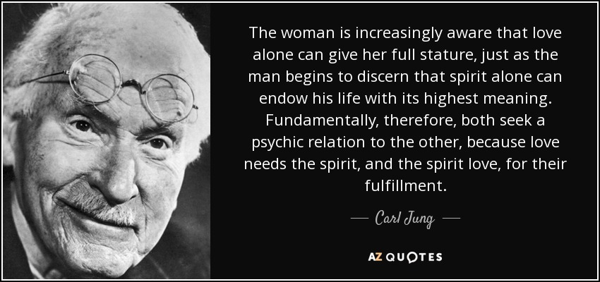 The woman is increasingly aware that love alone can give her full stature, just as the man begins to discern that spirit alone can endow his life with its highest meaning. Fundamentally, therefore, both seek a psychic relation to the other, because love needs the spirit, and the spirit love, for their fulfillment. - Carl Jung