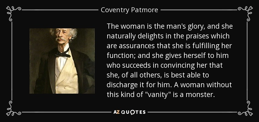 The woman is the man's glory, and she naturally delights in the praises which are assurances that she is fulfilling her function; and she gives herself to him who succeeds in convincing her that she, of all others, is best able to discharge it for him. A woman without this kind of