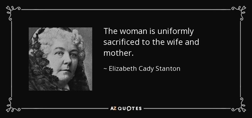 The woman is uniformly sacrificed to the wife and mother. - Elizabeth Cady Stanton