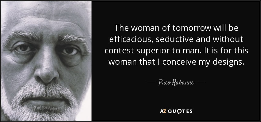 The woman of tomorrow will be efficacious, seductive and without contest superior to man. It is for this woman that I conceive my designs. - Paco Rabanne
