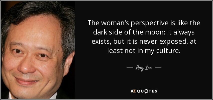 The woman's perspective is like the dark side of the moon: it always exists, but it is never exposed, at least not in my culture. - Ang Lee